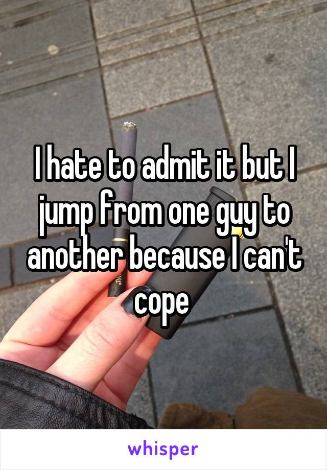 I hate to admit it but I jump from one guy to another because I can't cope