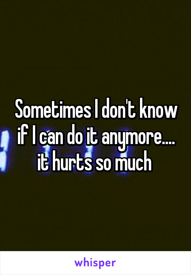 Sometimes I don't know if I can do it anymore.... it hurts so much