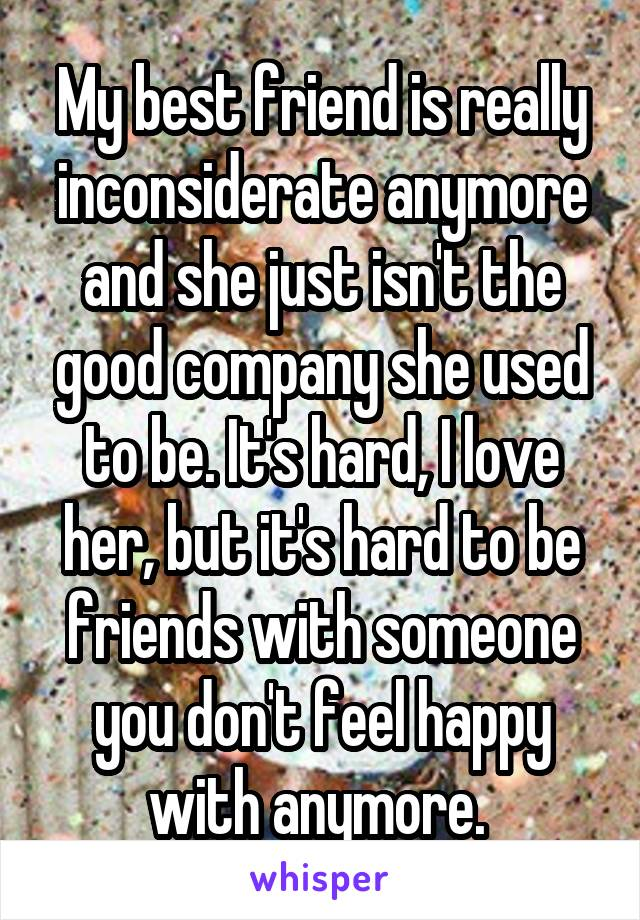 My best friend is really inconsiderate anymore and she just isn't the good company she used to be. It's hard, I love her, but it's hard to be friends with someone you don't feel happy with anymore.