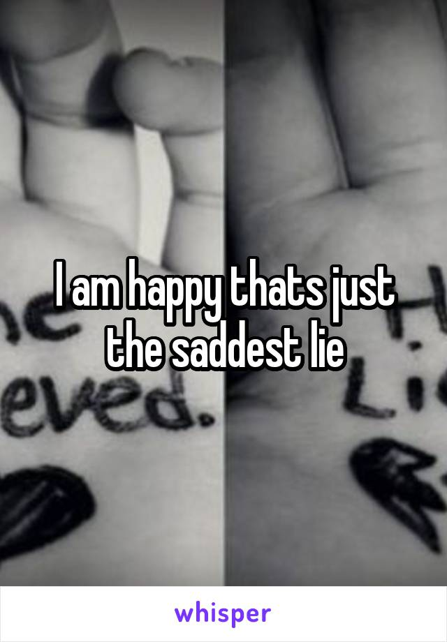 I am happy thats just the saddest lie