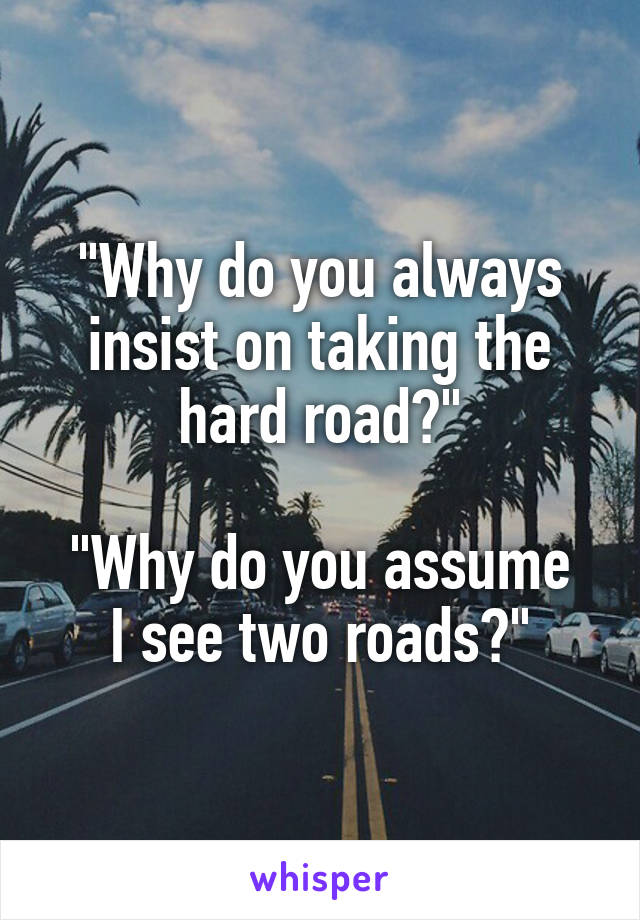 """""""Why do you always insist on taking the hard road?""""  """"Why do you assume I see two roads?"""""""