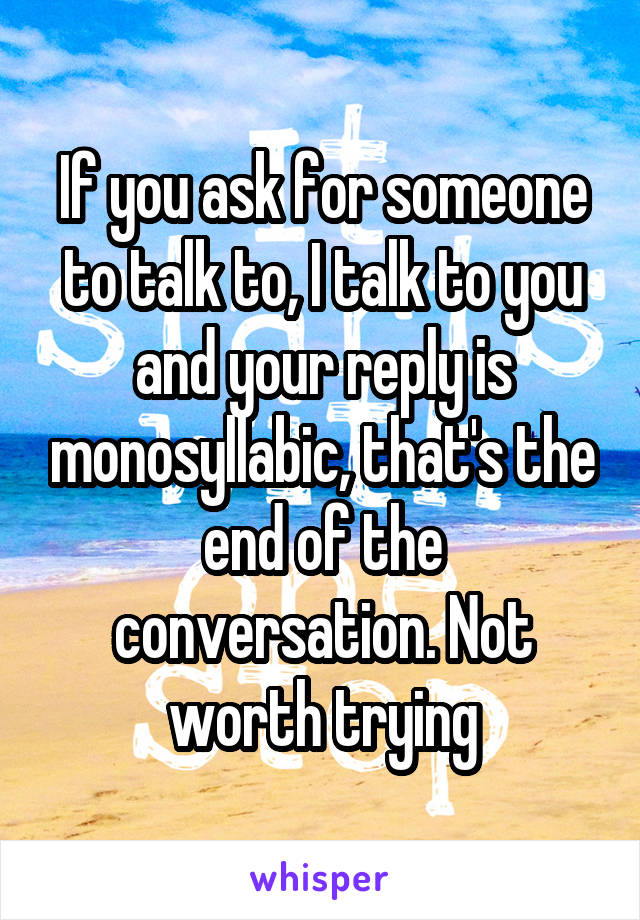 If you ask for someone to talk to, I talk to you and your reply is monosyllabic, that's the end of the conversation. Not worth trying