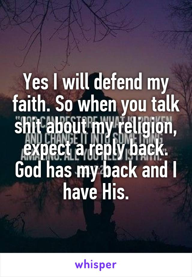 Yes I will defend my faith. So when you talk shit about my religion, expect a reply back. God has my back and I have His.