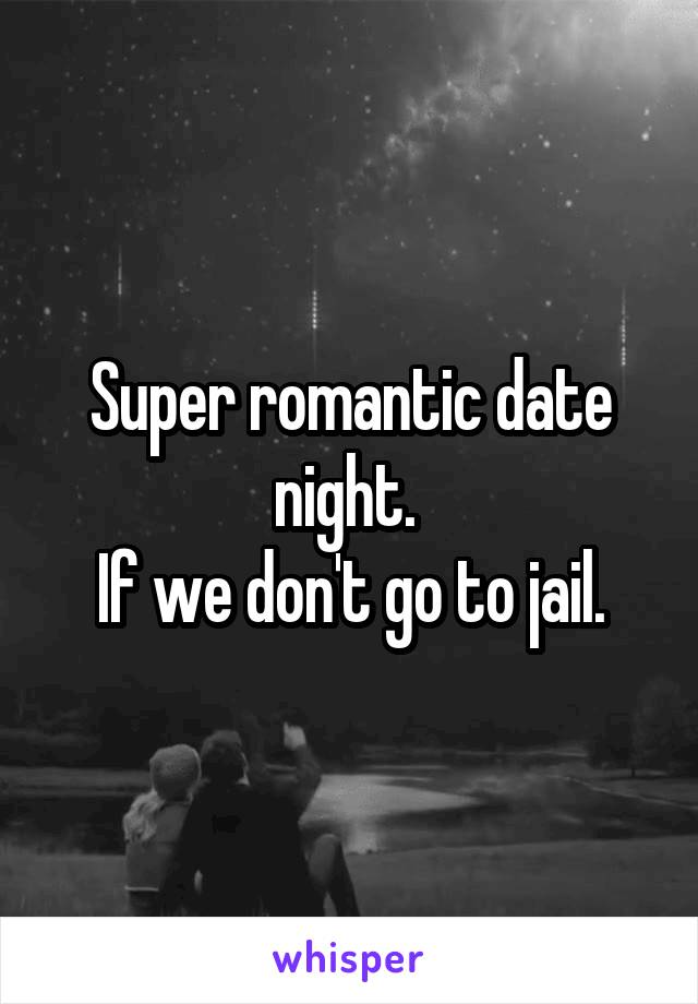 Super romantic date night.  If we don't go to jail.