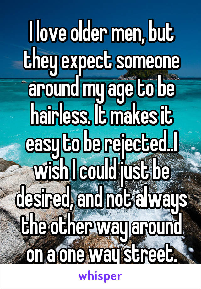 I love older men, but they expect someone around my age to be hairless. It makes it easy to be rejected..I wish I could just be desired, and not always the other way around on a one way street.