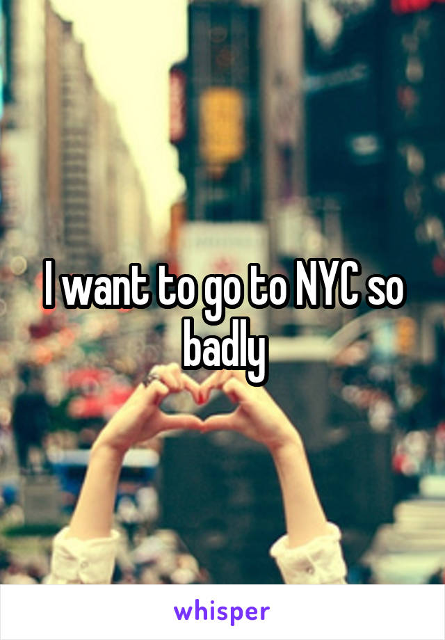 I want to go to NYC so badly