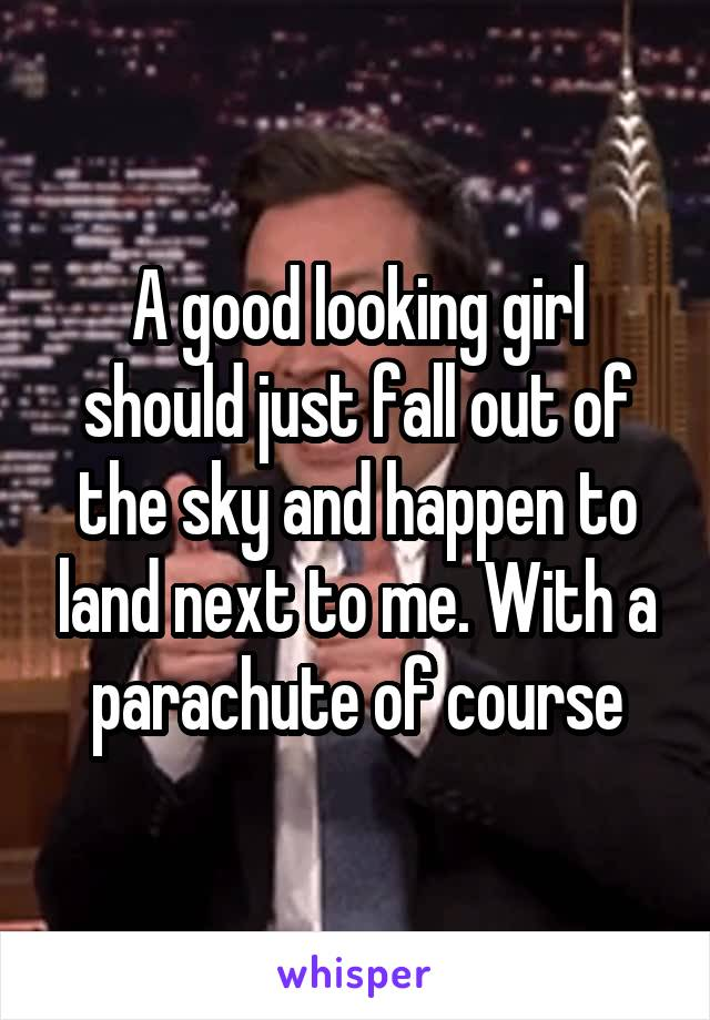 A good looking girl should just fall out of the sky and happen to land next to me. With a parachute of course