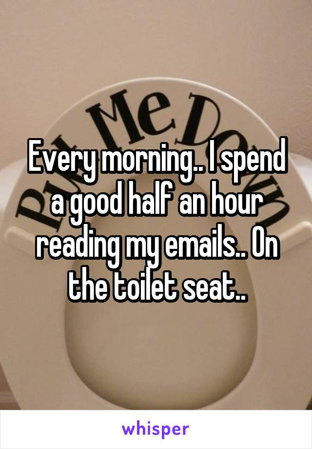 Every morning.. I spend a good half an hour reading my emails.. On the toilet seat..