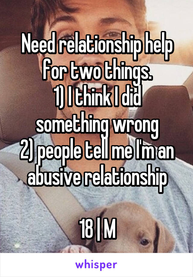 Need relationship help for two things. 1) I think I did something wrong 2) people tell me I'm an abusive relationship  18 | M