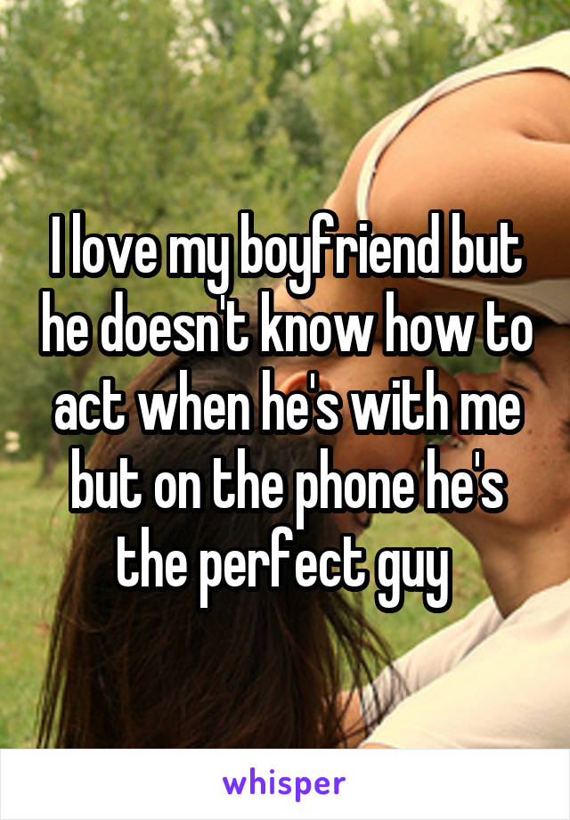 I love my boyfriend but he doesn't know how to act when he's with me but on the phone he's the perfect guy