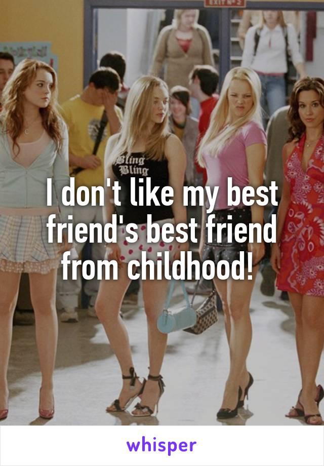 I don't like my best friend's best friend from childhood!