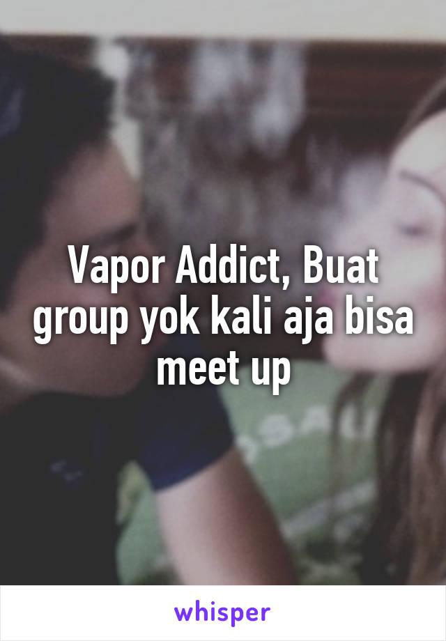 Vapor Addict, Buat group yok kali aja bisa meet up