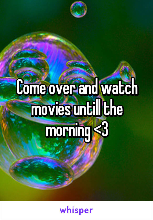 Come over and watch movies untill the morning <3