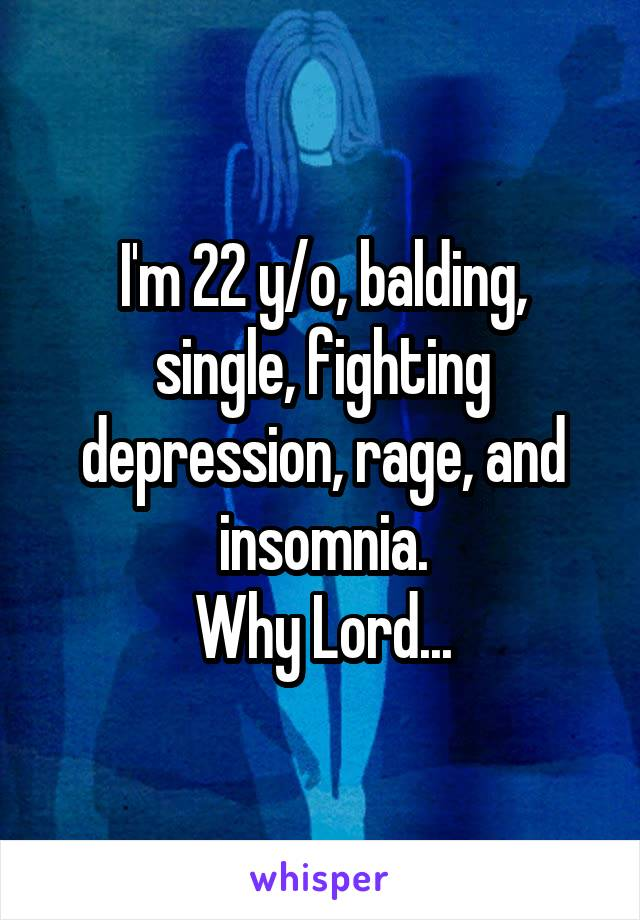 I'm 22 y/o, balding, single, fighting depression, rage, and insomnia. Why Lord...