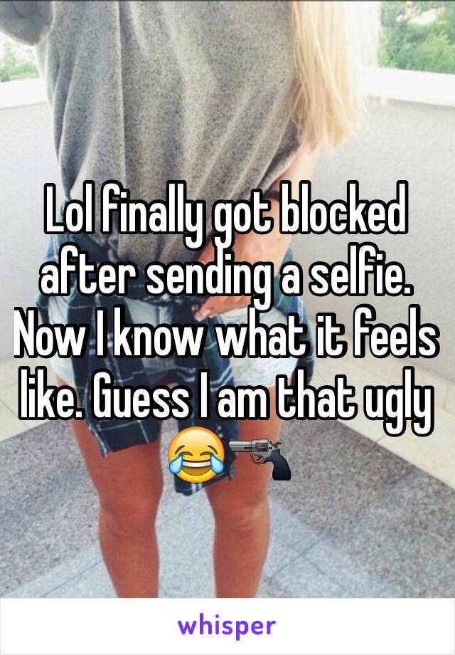 Lol finally got blocked after sending a selfie. Now I know what it feels like. Guess I am that ugly 😂🔫