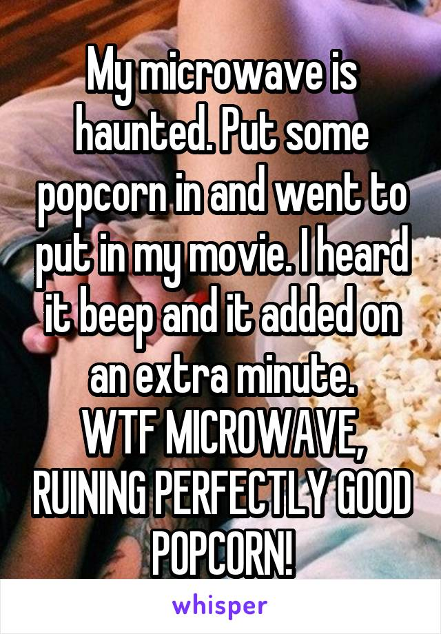 My microwave is haunted. Put some popcorn in and went to put in my movie. I heard it beep and it added on an extra minute. WTF MICROWAVE, RUINING PERFECTLY GOOD POPCORN!