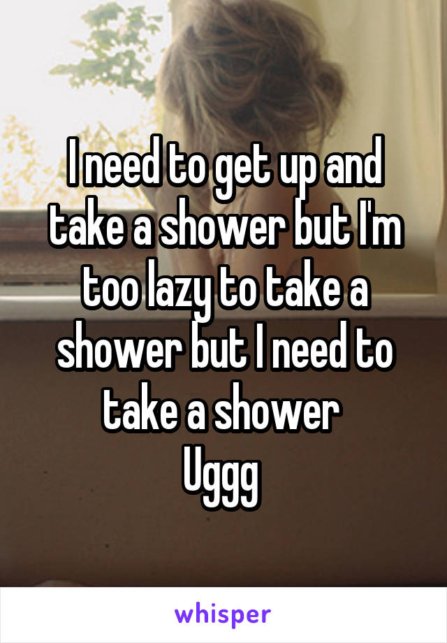 I need to get up and take a shower but I'm too lazy to take a shower but I need to take a shower  Uggg