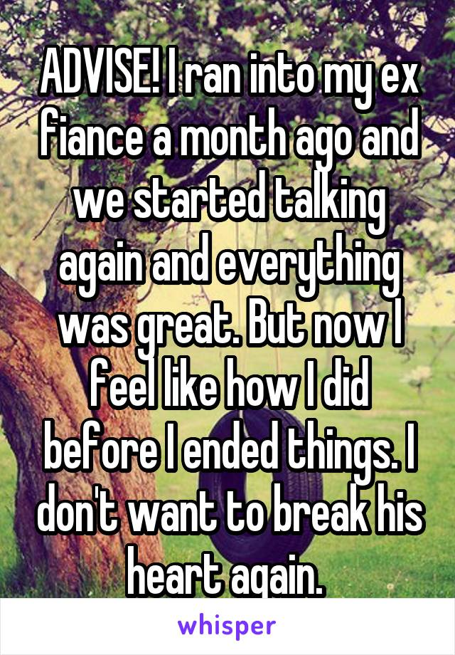 ADVISE! I ran into my ex fiance a month ago and we started talking again and everything was great. But now I feel like how I did before I ended things. I don't want to break his heart again.