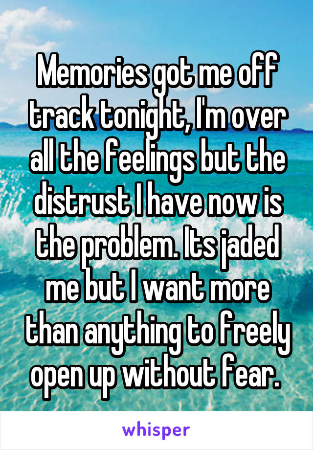 Memories got me off track tonight, I'm over all the feelings but the distrust I have now is the problem. Its jaded me but I want more than anything to freely open up without fear.