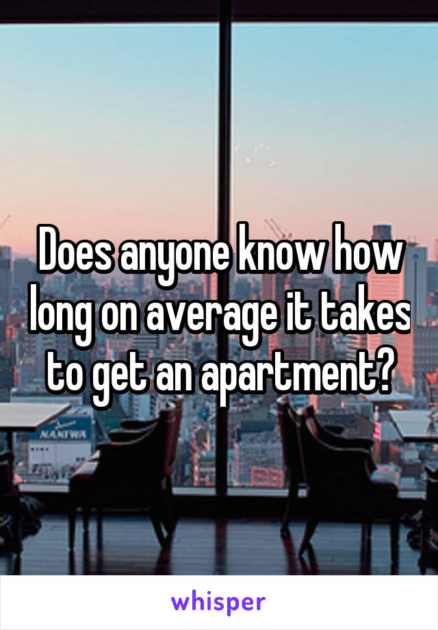 Does anyone know how long on average it takes to get an apartment?