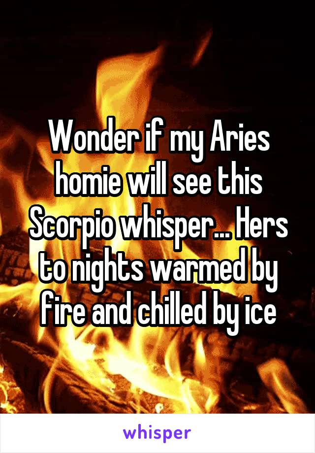 Wonder if my Aries homie will see this Scorpio whisper... Hers to nights warmed by fire and chilled by ice