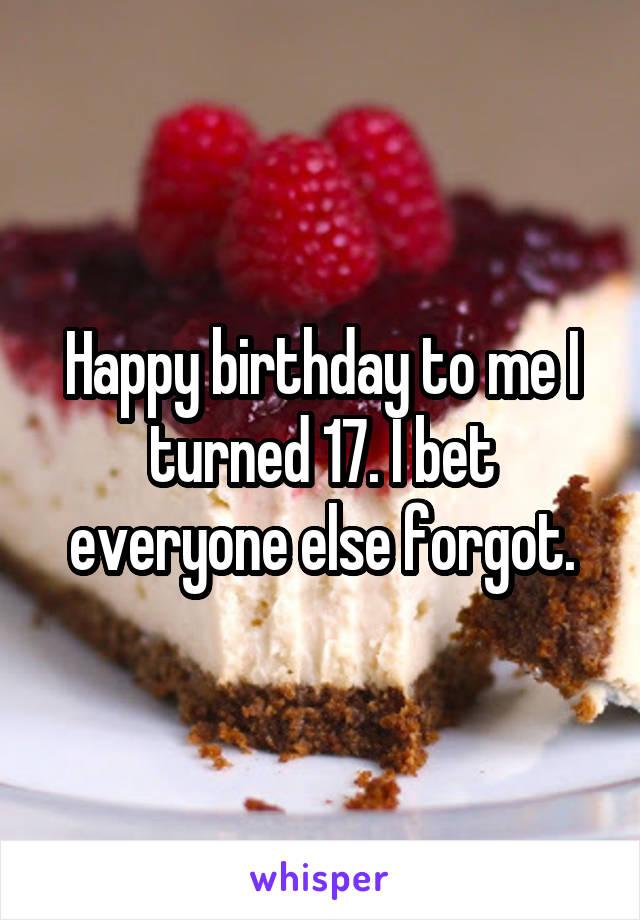 Happy birthday to me I turned 17. I bet everyone else forgot.