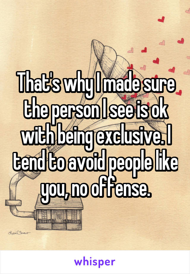 That's why I made sure the person I see is ok with being exclusive. I tend to avoid people like you, no offense.