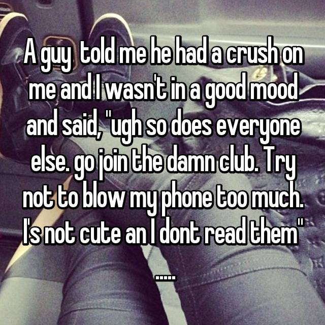 """A guy  told me he had a crush on me and I wasn't in a good mood and said, """"ugh so does everyone else. go join the damn club. Try not to blow my phone too much. I's not cute an I dont read them""""  ....."""