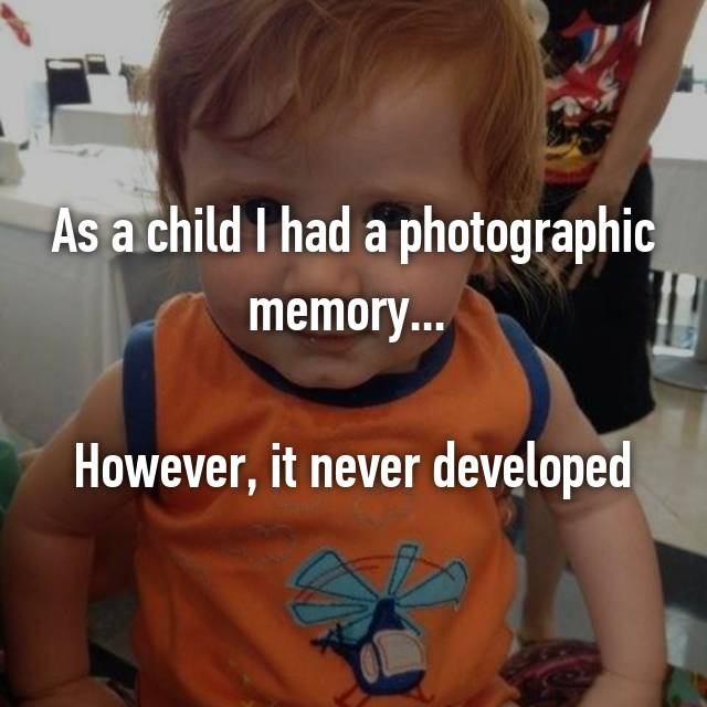 As a child I had a photographic memory...   However, it never developed