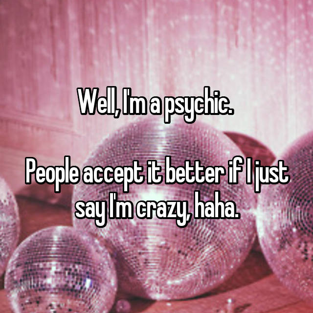 Well, I'm a psychic.   People accept it better if I just say I'm crazy, haha.