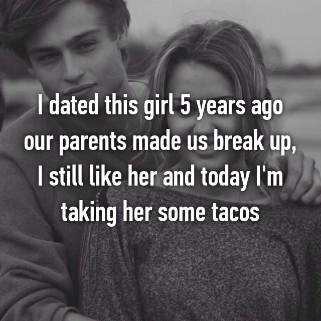 I dated this girl 5 years ago our parents made us break up, I still like her and today I'm taking her some tacos