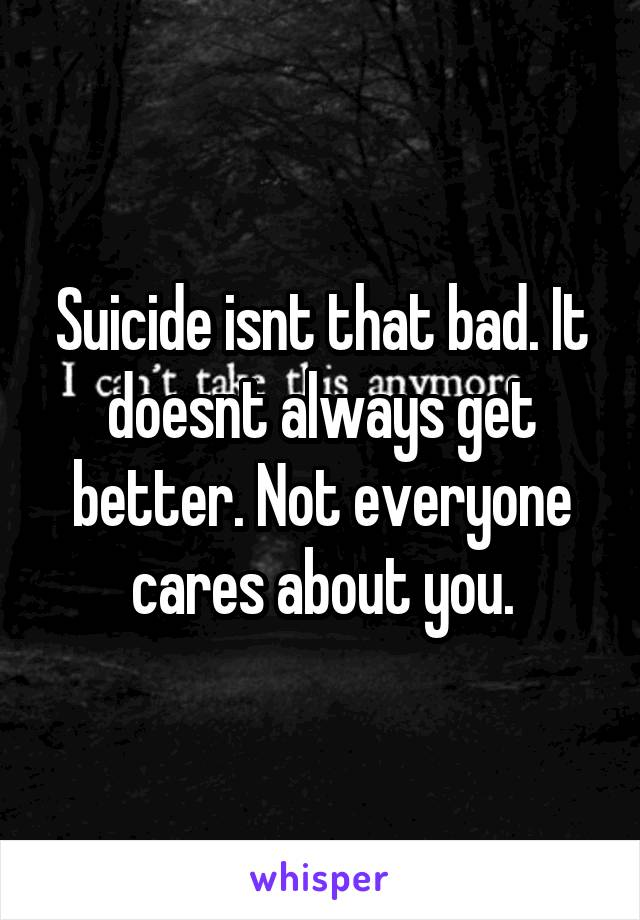 Suicide isnt that bad. It doesnt always get better. Not everyone cares about you.