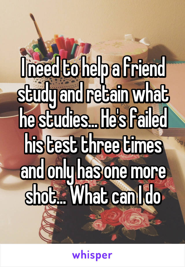 I need to help a friend study and retain what he studies... He's failed his test three times and only has one more shot... What can I do
