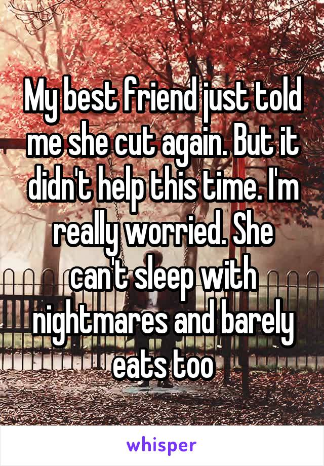 My best friend just told me she cut again. But it didn't help this time. I'm really worried. She can't sleep with nightmares and barely eats too