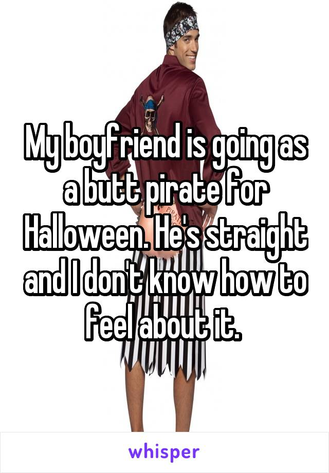 My boyfriend is going as a butt pirate for Halloween. He's straight and I don't know how to feel about it.