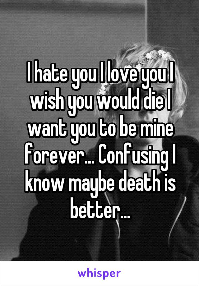I hate you I love you I wish you would die I want you to be mine forever... Confusing I know maybe death is better...