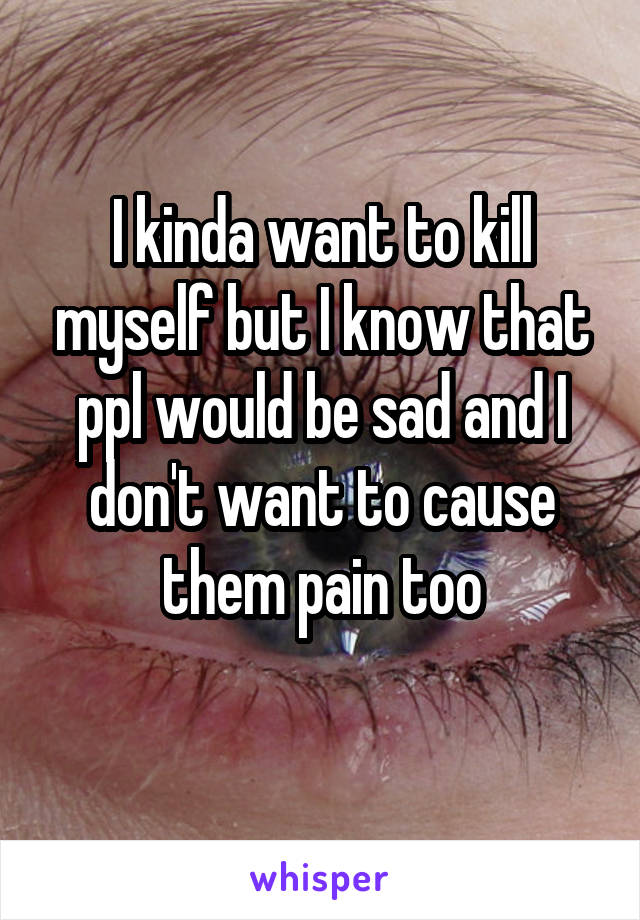 I kinda want to kill myself but I know that ppl would be sad and I don't want to cause them pain too