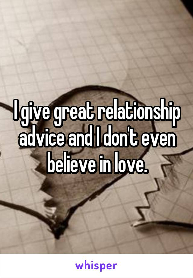 I give great relationship advice and I don't even believe in love.