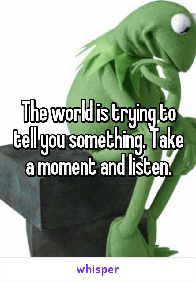 The world is trying to tell you something. Take a moment and listen.