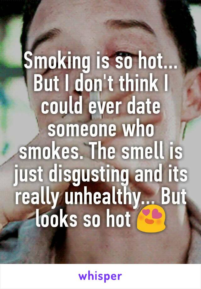 Smoking is so hot... But I don't think I could ever date someone who smokes. The smell is just disgusting and its really unhealthy... But looks so hot 😍