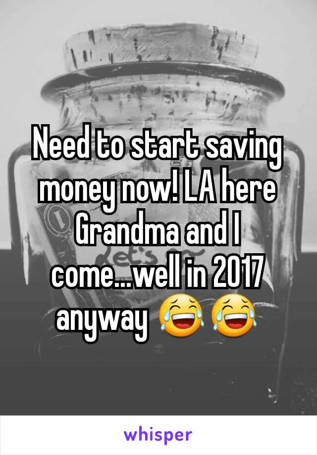 Need to start saving money now! LA here Grandma and I come...well in 2017 anyway 😂😂