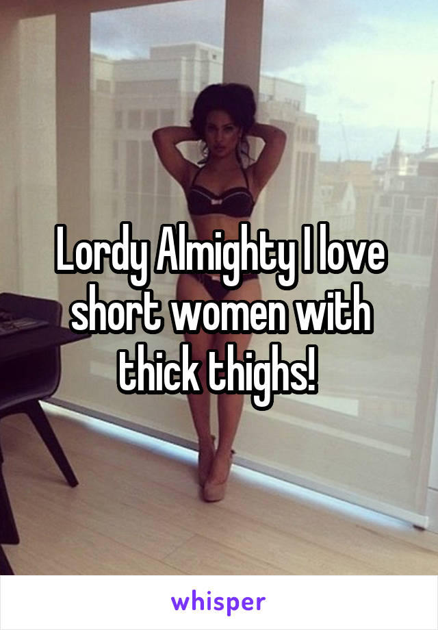 Lordy Almighty I love short women with thick thighs!
