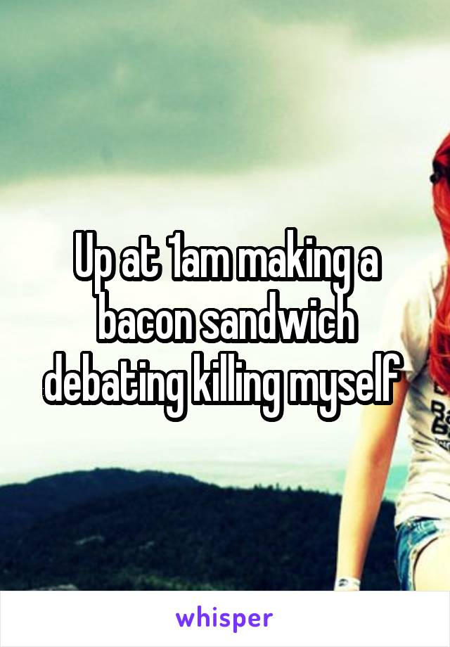 Up at 1am making a bacon sandwich debating killing myself