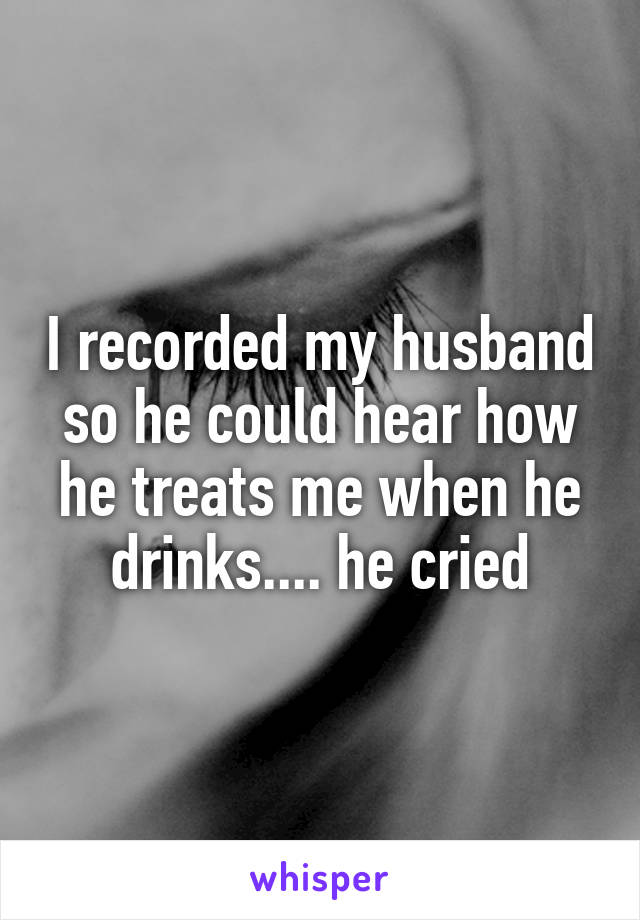 I recorded my husband so he could hear how he treats me when he drinks.... he cried