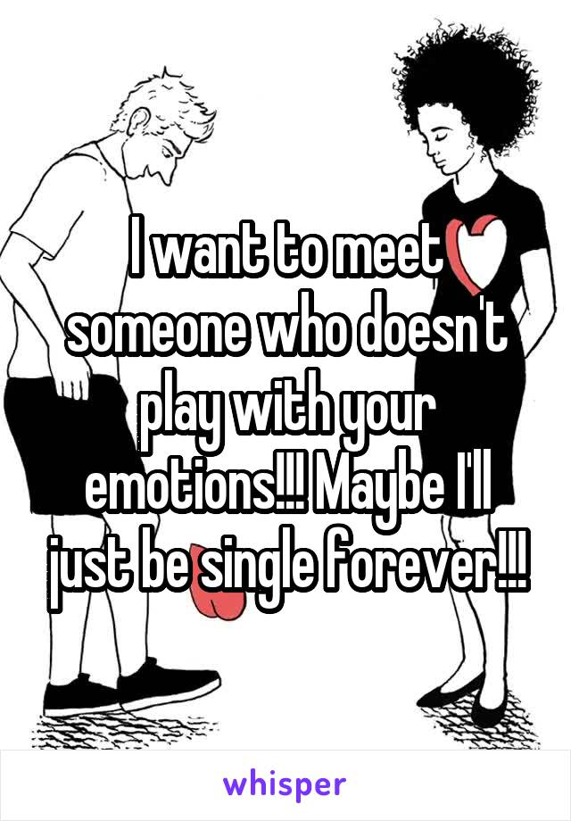 I want to meet someone who doesn't play with your emotions!!! Maybe I'll just be single forever!!!