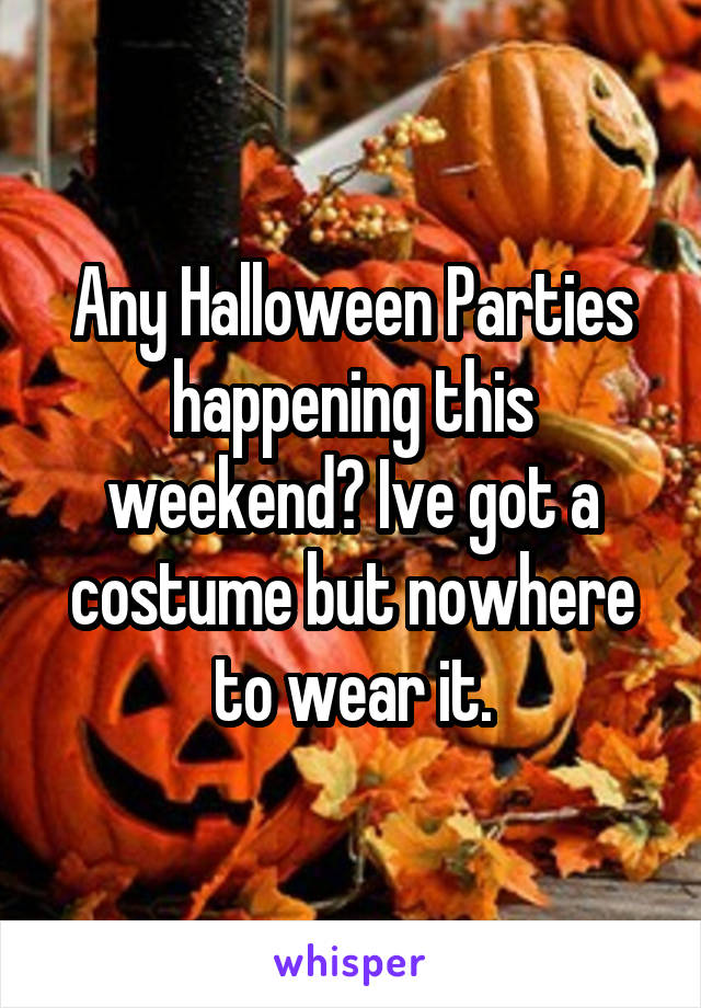 Any Halloween Parties happening this weekend? Ive got a costume but nowhere to wear it.