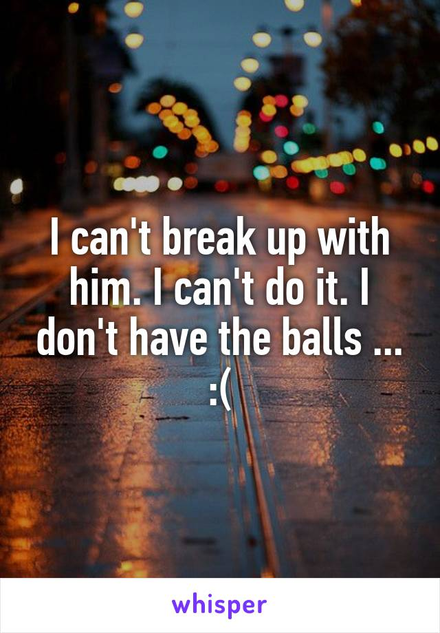 I can't break up with him. I can't do it. I don't have the balls ... :(