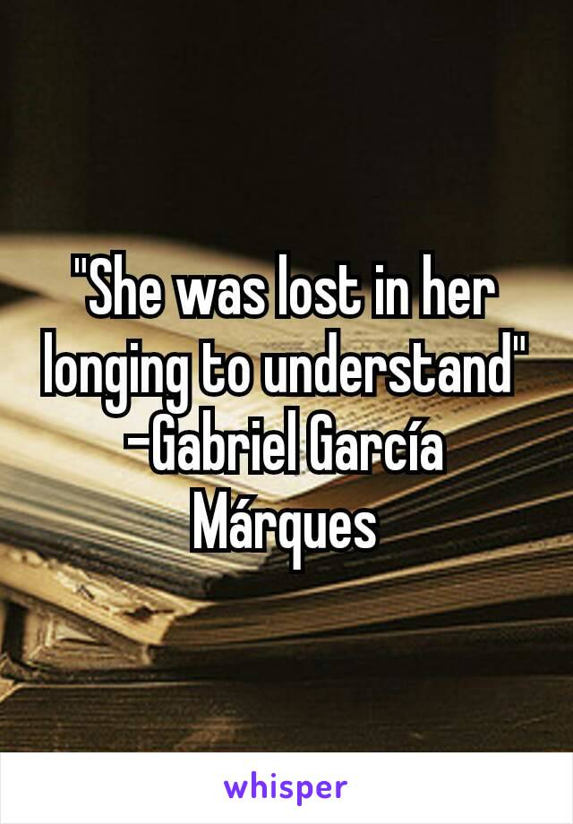 """""""She was lost in her longing to understand"""" -Gabriel García Márques"""