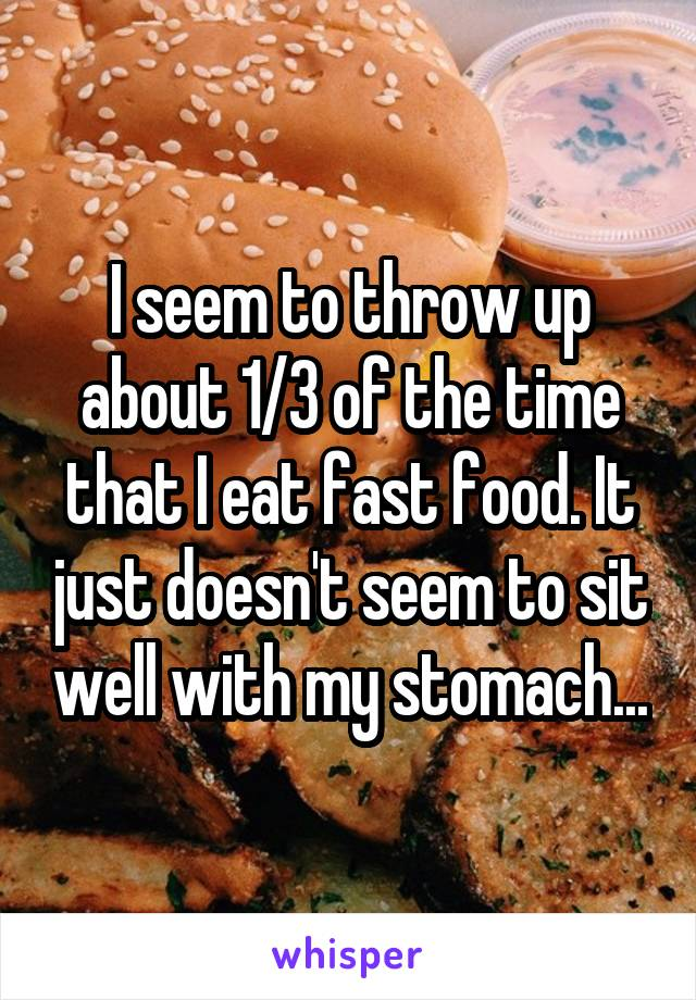 I seem to throw up about 1/3 of the time that I eat fast food. It just doesn't seem to sit well with my stomach...