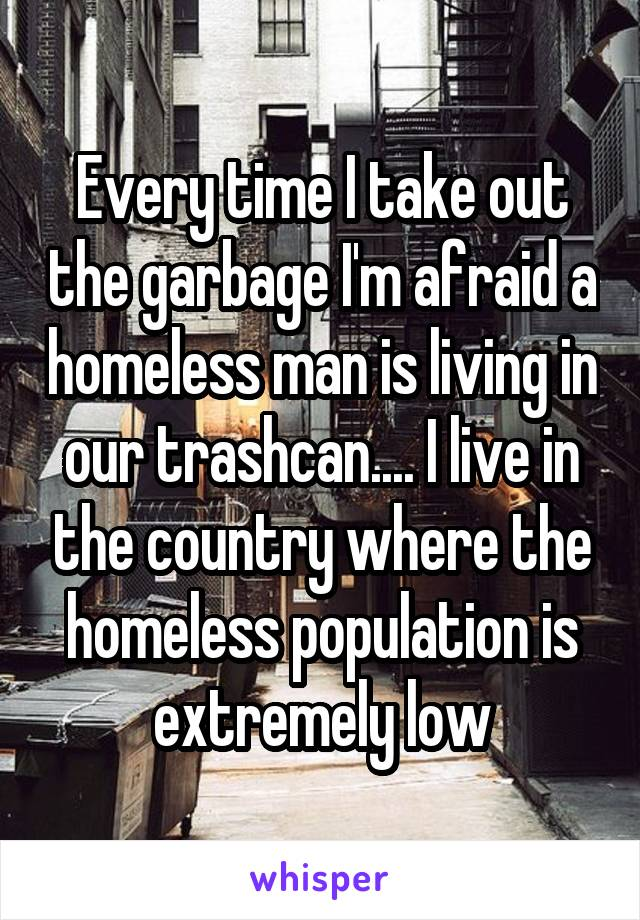 Every time I take out the garbage I'm afraid a homeless man is living in our trashcan.... I live in the country where the homeless population is extremely low